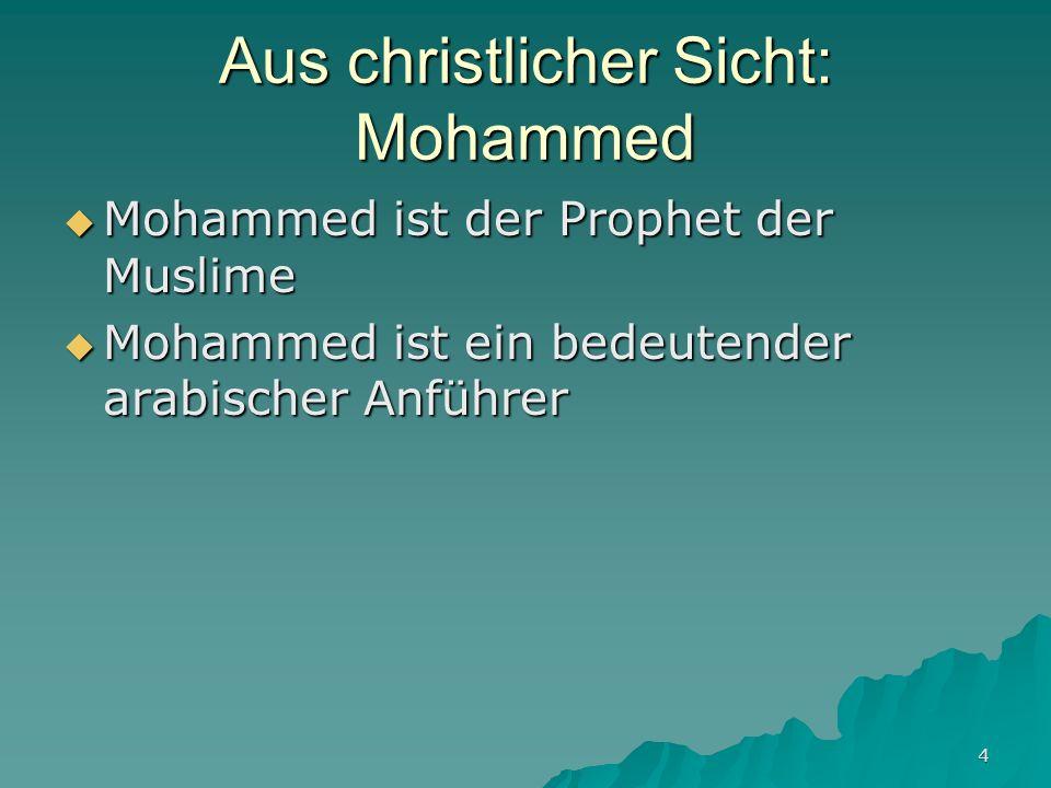 4 Aus christlicher Sicht: Mohammed Mohammed ist der Prophet der Muslime Mohammed ist der Prophet der Muslime Mohammed ist ein bedeutender arabischer A