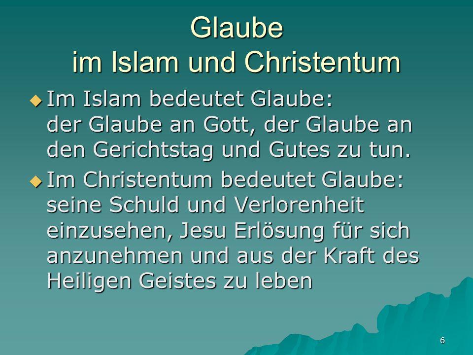 6 Glaube im Islam und Christentum Im Islam bedeutet Glaube: der Glaube an Gott, der Glaube an den Gerichtstag und Gutes zu tun. Im Islam bedeutet Glau