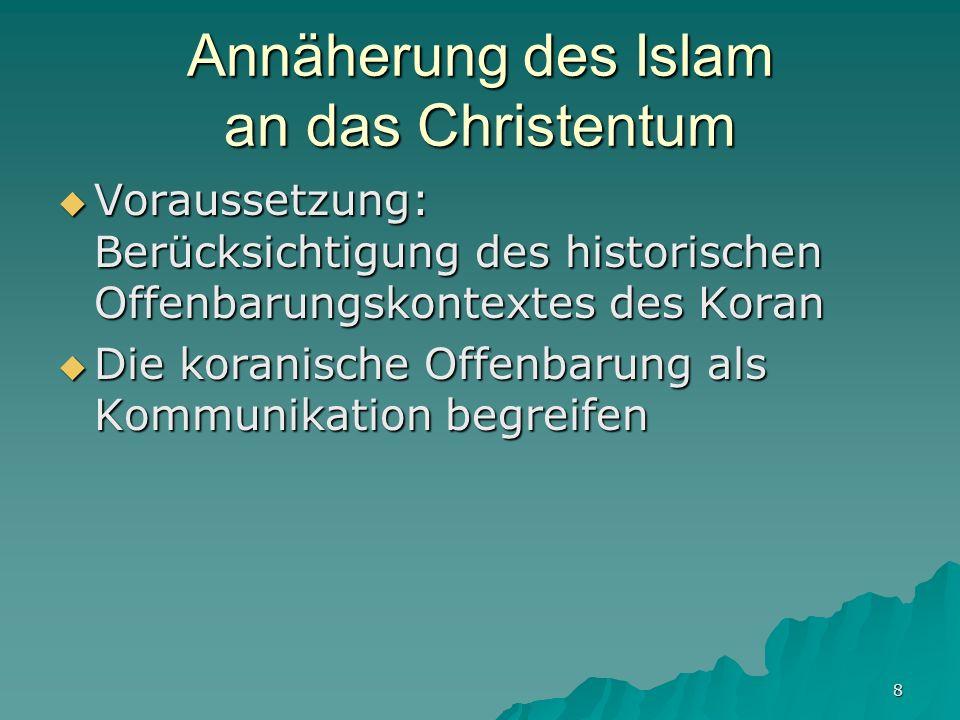 8 Annäherung des Islam an das Christentum Voraussetzung: Berücksichtigung des historischen Offenbarungskontextes des Koran Voraussetzung: Berücksichti