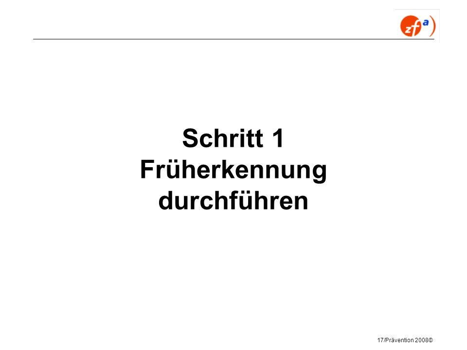 17/Prävention 2008© Schritt 1 Früherkennung durchführen