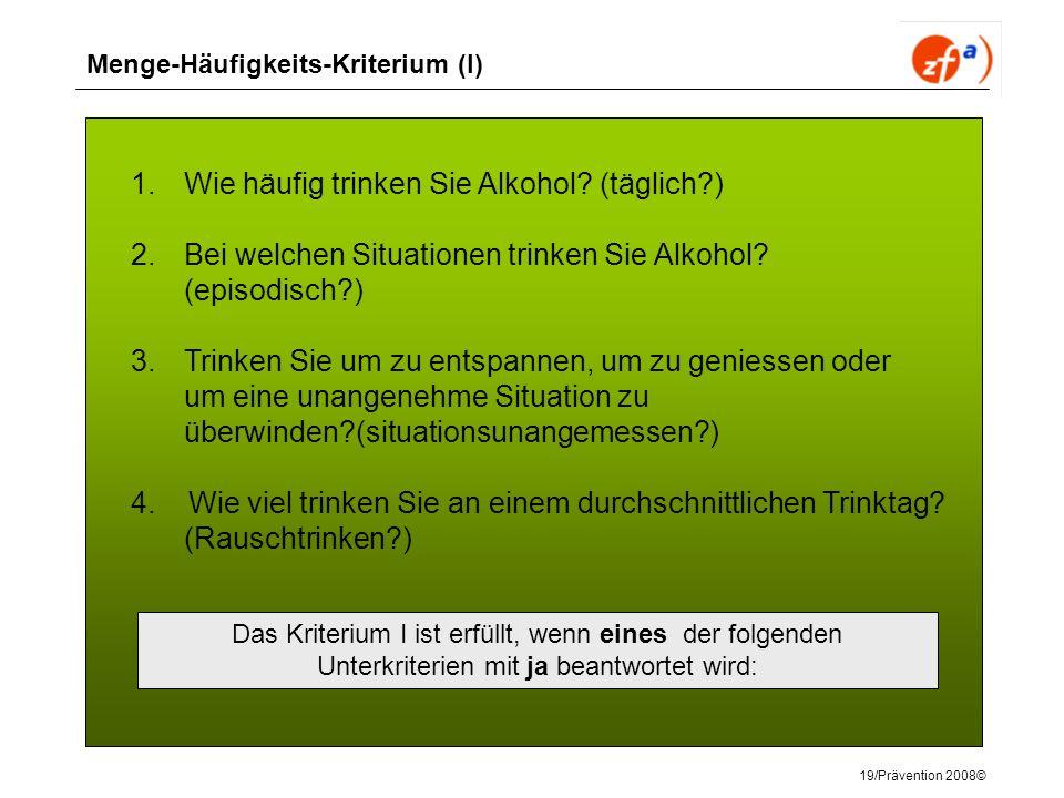 19/Prävention 2008© Menge-Häufigkeits-Kriterium (I) 1.Wie häufig trinken Sie Alkohol? (täglich?) 2.Bei welchen Situationen trinken Sie Alkohol? (episo