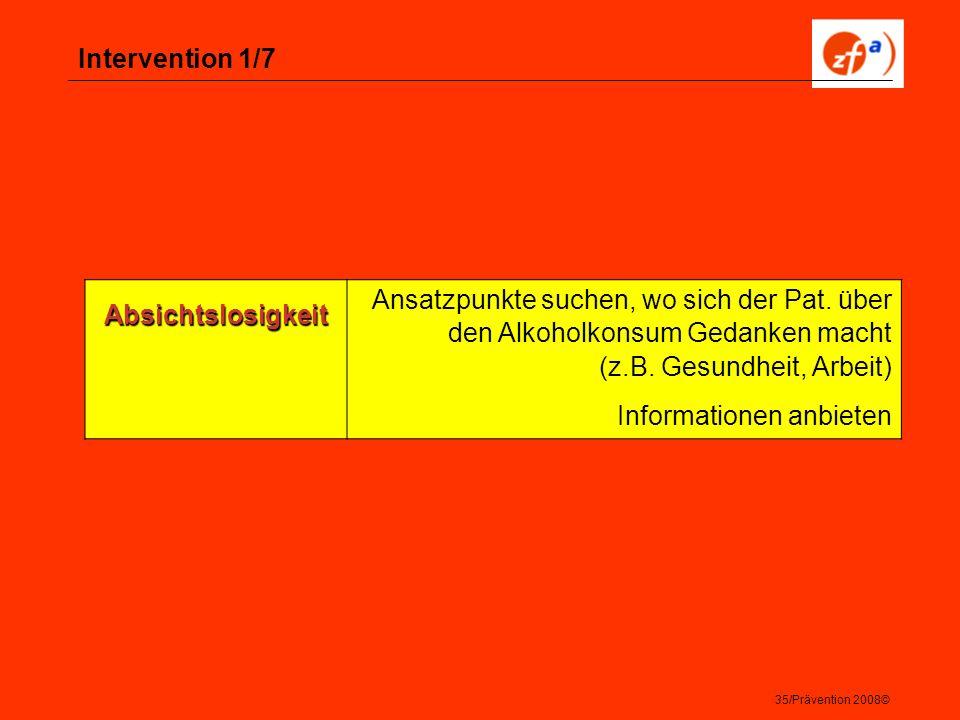 35/Prävention 2008© Intervention 1/7 Absichtslosigkeit Ansatzpunkte suchen, wo sich der Pat. über den Alkoholkonsum Gedanken macht (z.B. Gesundheit, A