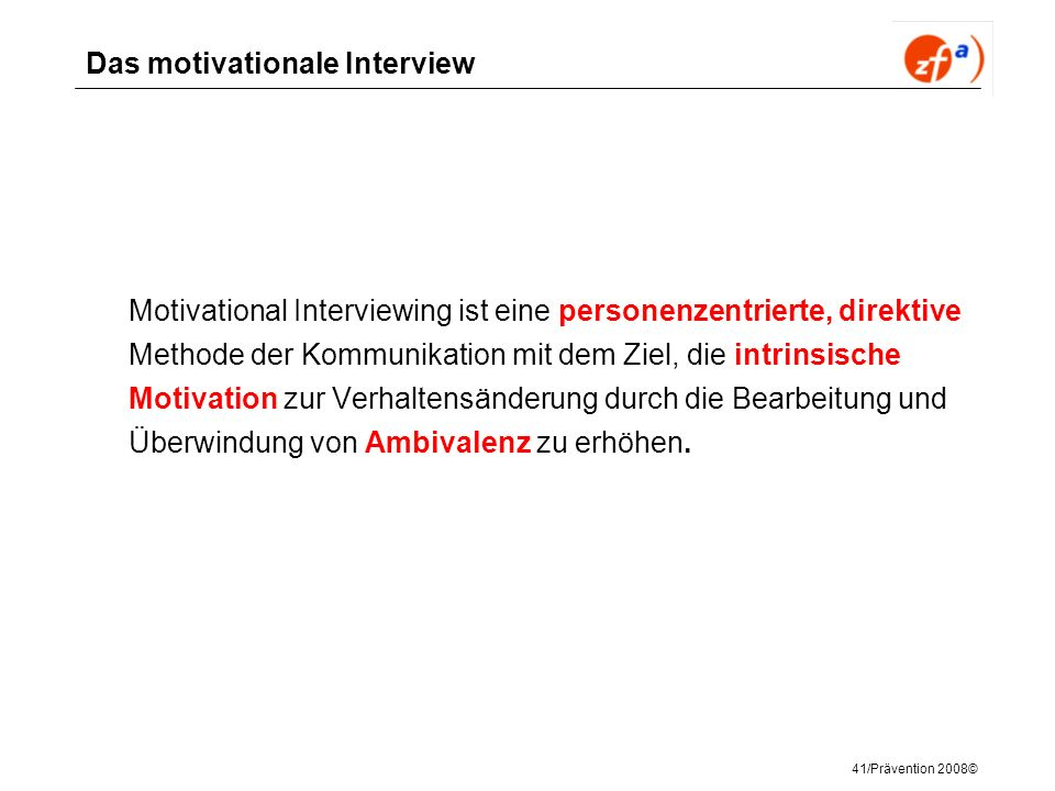 41/Prävention 2008© Das motivationale Interview Motivational Interviewing ist eine personenzentrierte, direktive Methode der Kommunikation mit dem Zie