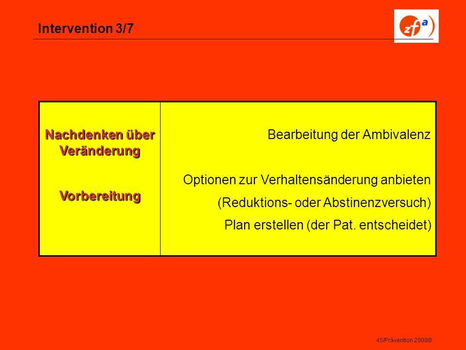 45/Prävention 2008© Intervention 3/7 Nachdenken über Veränderung Vorbereitung Bearbeitung der Ambivalenz Optionen zur Verhaltensänderung anbieten (Red