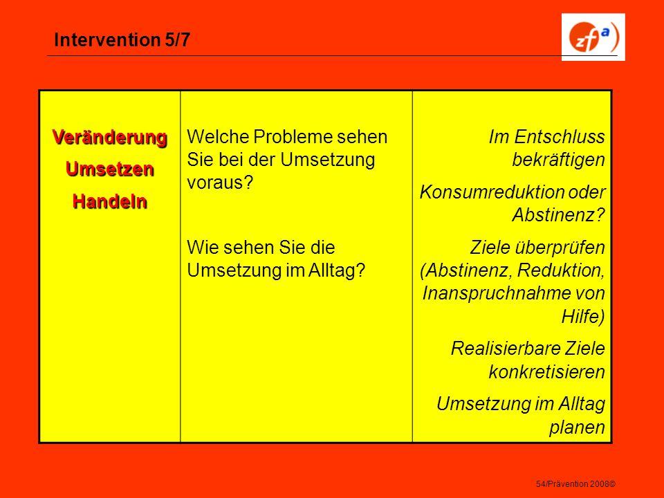 54/Prävention 2008© Intervention 5/7 VeränderungUmsetzenHandeln Welche Probleme sehen Sie bei der Umsetzung voraus? Wie sehen Sie die Umsetzung im All