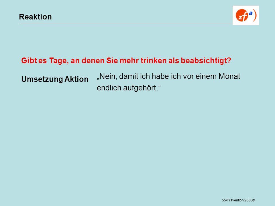 55/Prävention 2008© Reaktion Gibt es Tage, an denen Sie mehr trinken als beabsichtigt? Umsetzung Aktion Nein, damit ich habe ich vor einem Monat endli