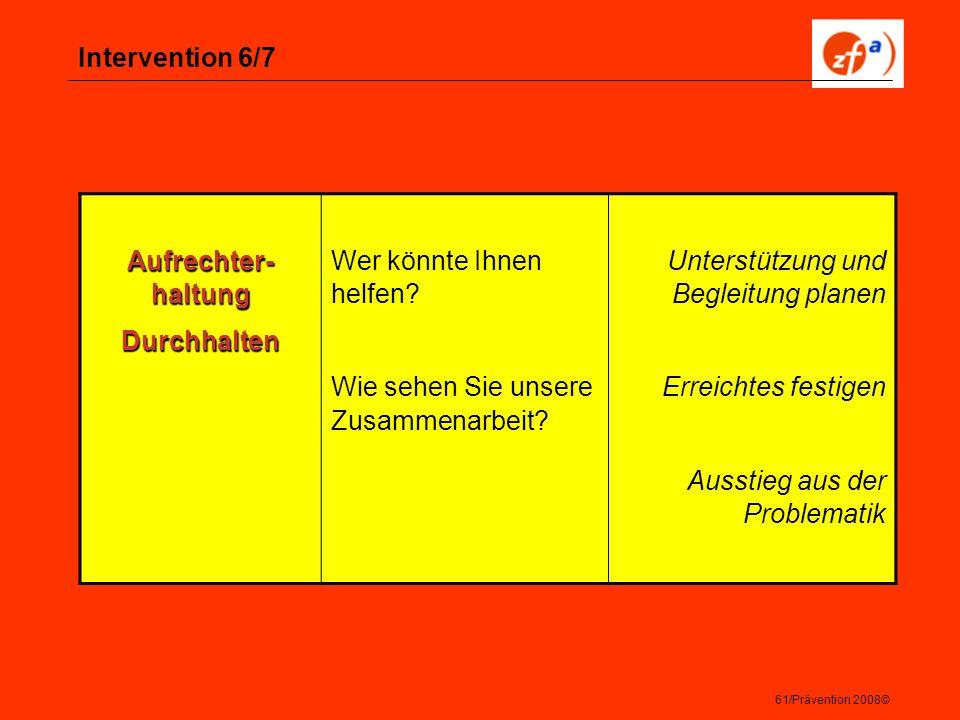 61/Prävention 2008© Intervention 6/7 Aufrechter- haltung Durchhalten Wer könnte Ihnen helfen? Wie sehen Sie unsere Zusammenarbeit? Unterstützung und B