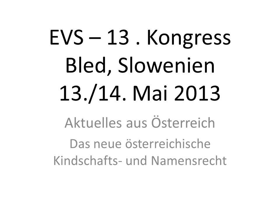 EVS – 13. Kongress Bled, Slowenien 13./14. Mai 2013 Aktuelles aus Österreich Das neue österreichische Kindschafts- und Namensrecht