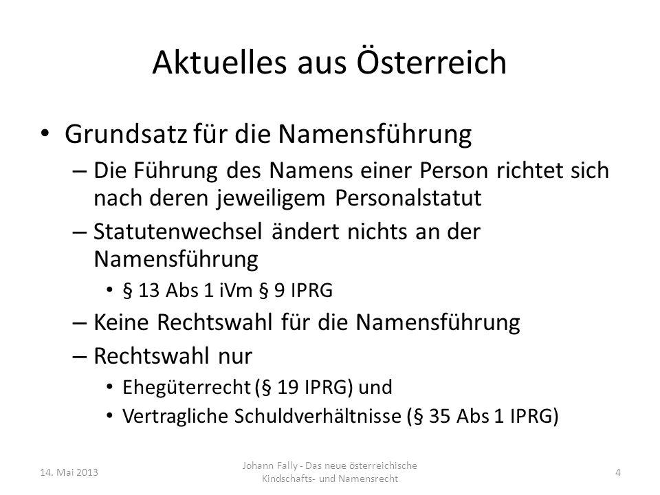 Aktuelles aus Österreich Grundsatz für die Namensführung wird durch EuGH-Entscheidungen durchbrochen – Anwendungsvorrang des EU-Rechts bei Geburt (und wohl auch bei Eheschließung) eines öster- reichischen Staatsbürgers im EU-Ausland, wenn Sich die Person auf die Eintragung beruft und Es sich um eine Erstregistrierung handelt und Ein starker Bezug zur Rechtsordnung des Geburts-(oder wohl auch des Eheschließungs-)staates (zB gewöhn- licher Aufenthalt) gegeben ist 14.
