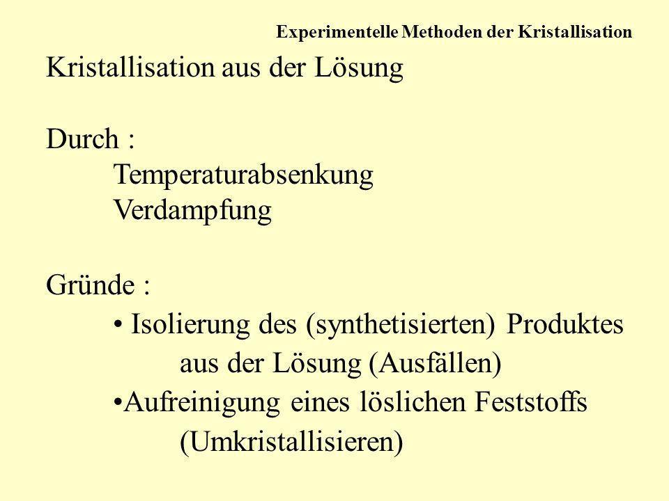 Kristallisation aus der Lösung Durch : Temperaturabsenkung Verdampfung Gründe : Isolierung des (synthetisierten) Produktes aus der Lösung (Ausfällen)