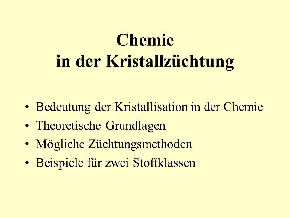 Chemie in der Kristallzüchtung Bedeutung der Kristallisation in der Chemie Theoretische Grundlagen Mögliche Züchtungsmethoden Beispiele für zwei Stoff