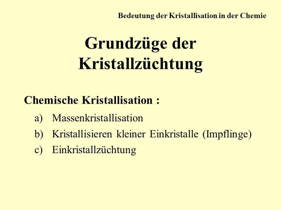 Grundzüge der Kristallzüchtung Chemische Kristallisation : a)Massenkristallisation b)Kristallisieren kleiner Einkristalle (Impflinge) c)Einkristallzüc
