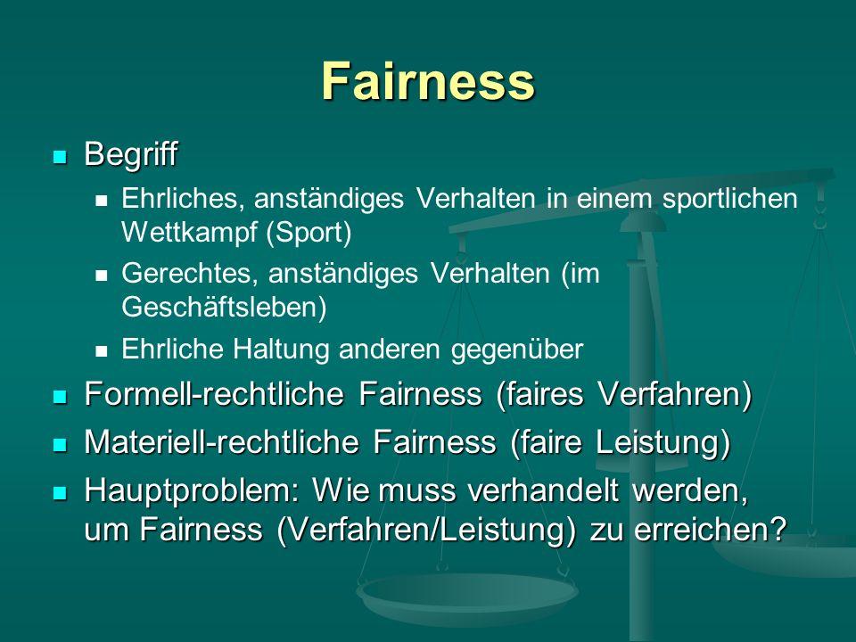 Fairness Begriff Begriff Ehrliches, anständiges Verhalten in einem sportlichen Wettkampf (Sport) Gerechtes, anständiges Verhalten (im Geschäftsleben) Ehrliche Haltung anderen gegenüber Formell-rechtliche Fairness (faires Verfahren) Formell-rechtliche Fairness (faires Verfahren) Materiell-rechtliche Fairness (faire Leistung) Materiell-rechtliche Fairness (faire Leistung) Hauptproblem: Wie muss verhandelt werden, um Fairness (Verfahren/Leistung) zu erreichen.