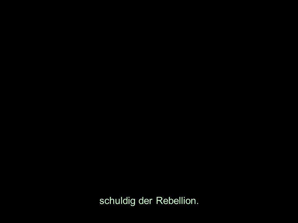 schuldig der Rebellion.
