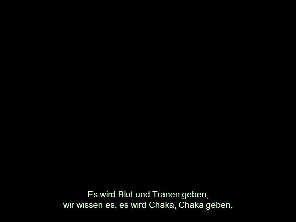 Es wird Blut und Tränen geben, wir wissen es, es wird Chaka, Chaka geben,