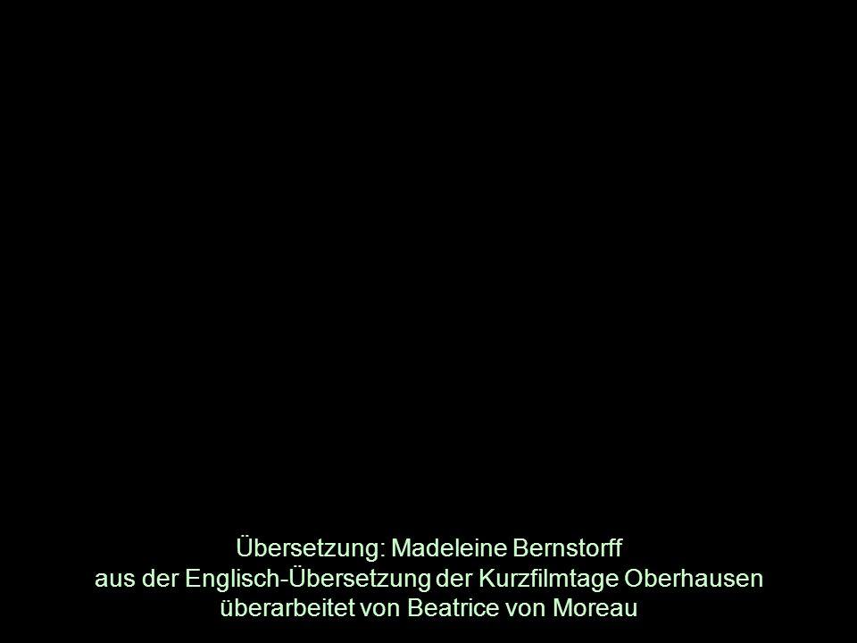 Übersetzung: Madeleine Bernstorff aus der Englisch-Übersetzung der Kurzfilmtage Oberhausen überarbeitet von Beatrice von Moreau