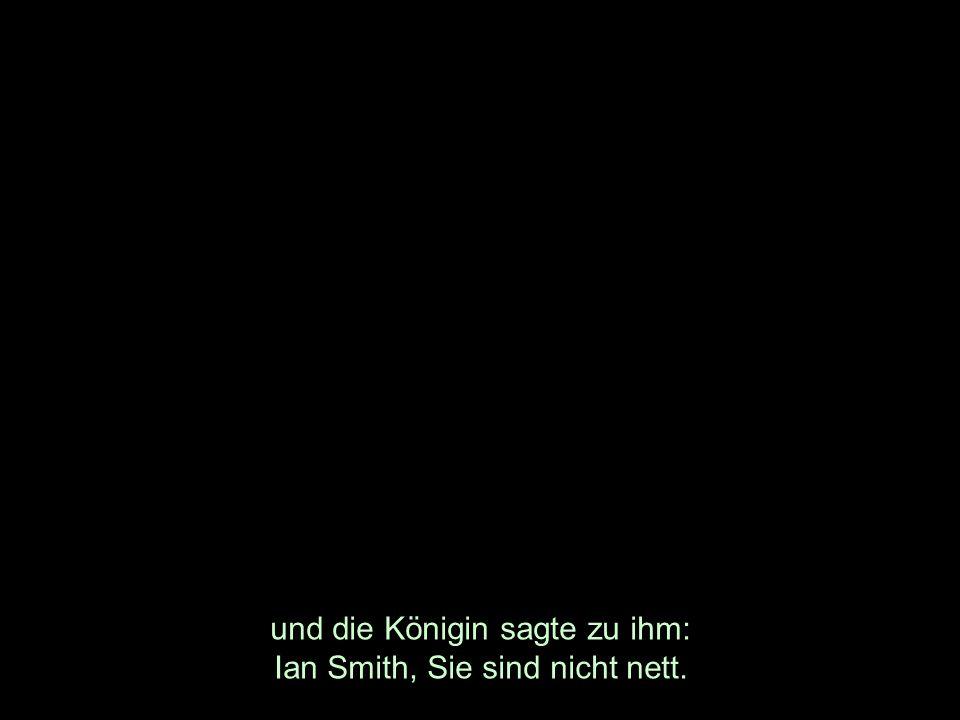 und die Königin sagte zu ihm: Ian Smith, Sie sind nicht nett.
