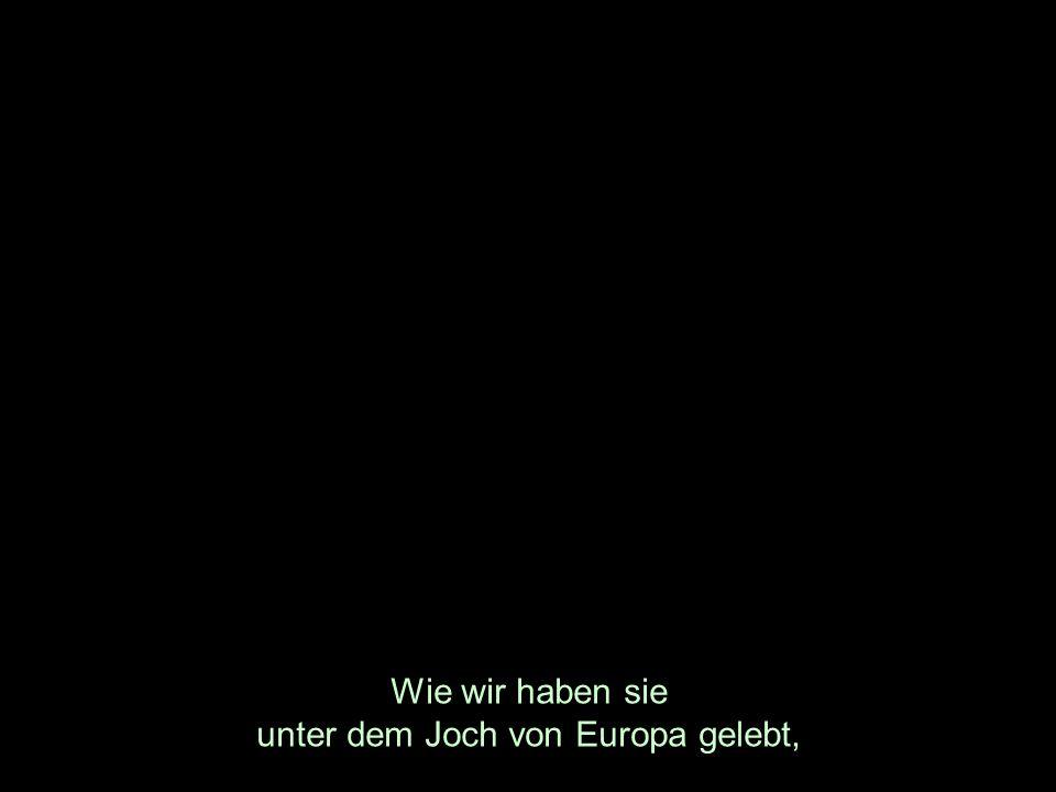 Wie wir haben sie unter dem Joch von Europa gelebt,