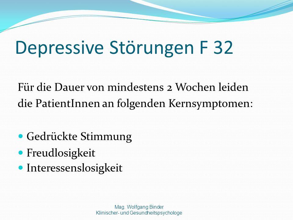 Depressive Störungen F 32 Für die Dauer von mindestens 2 Wochen leiden die PatientInnen an folgenden Kernsymptomen: Gedrückte Stimmung Freudlosigkeit Interessenslosigkeit Mag.