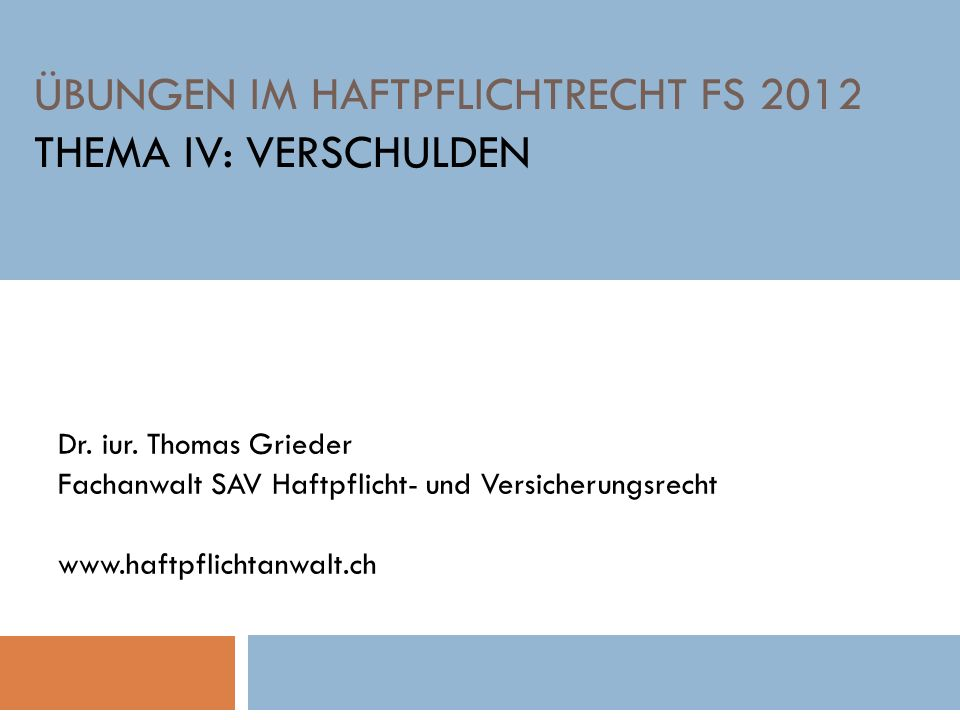 ÜBUNGEN IM HAFTPFLICHTRECHT FS 2012 THEMA IV: VERSCHULDEN Dr. iur. Thomas Grieder Fachanwalt SAV Haftpflicht- und Versicherungsrecht www.haftpflichtan