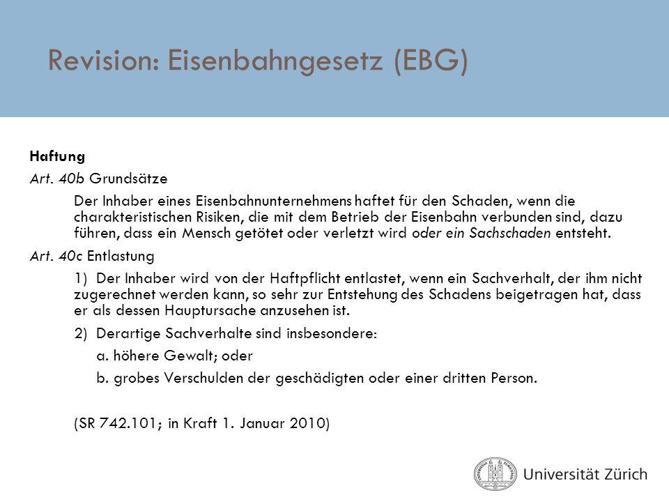 Revision: Eisenbahngesetz (EBG) Haftung Art. 40b Grundsätze Der Inhaber eines Eisenbahnunternehmens haftet für den Schaden, wenn die charakteristische