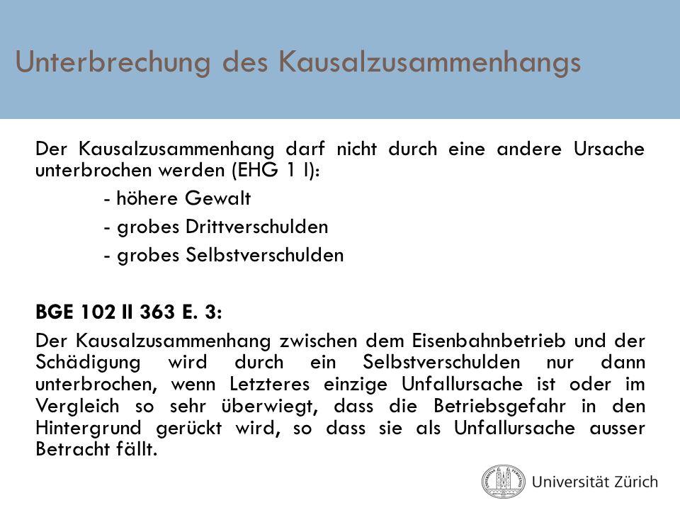Unterbrechung des Kausalzusammenhangs Der Kausalzusammenhang darf nicht durch eine andere Ursache unterbrochen werden (EHG 1 I): - höhere Gewalt - gro