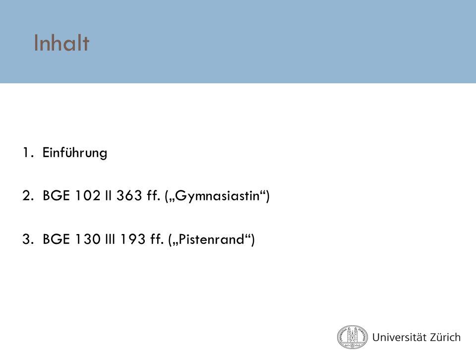 Inhalt 1. Einführung 2. BGE 102 II 363 ff. (Gymnasiastin) 3. BGE 130 III 193 ff. (Pistenrand)