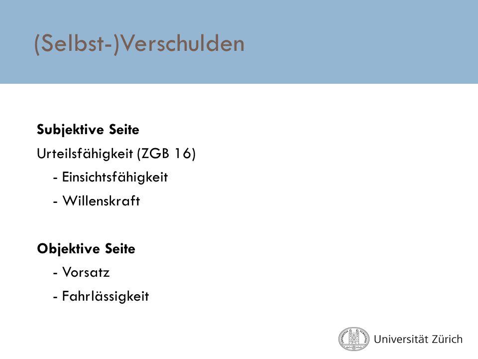 (Selbst-)Verschulden Subjektive Seite Urteilsfähigkeit (ZGB 16) - Einsichtsfähigkeit - Willenskraft Objektive Seite - Vorsatz - Fahrlässigkeit