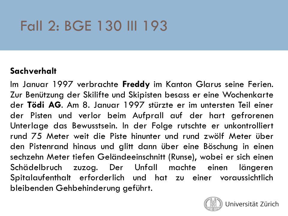 Fall 2: BGE 130 III 193 Sachverhalt Im Januar 1997 verbrachte Freddy im Kanton Glarus seine Ferien. Zur Benützung der Skilifte und Skipisten besass er