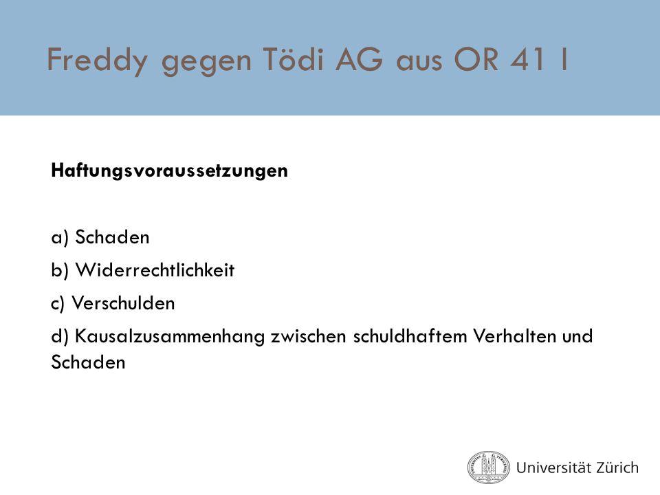 Freddy gegen Tödi AG aus OR 41 I Haftungsvoraussetzungen a) Schaden b) Widerrechtlichkeit c) Verschulden d) Kausalzusammenhang zwischen schuldhaftem V