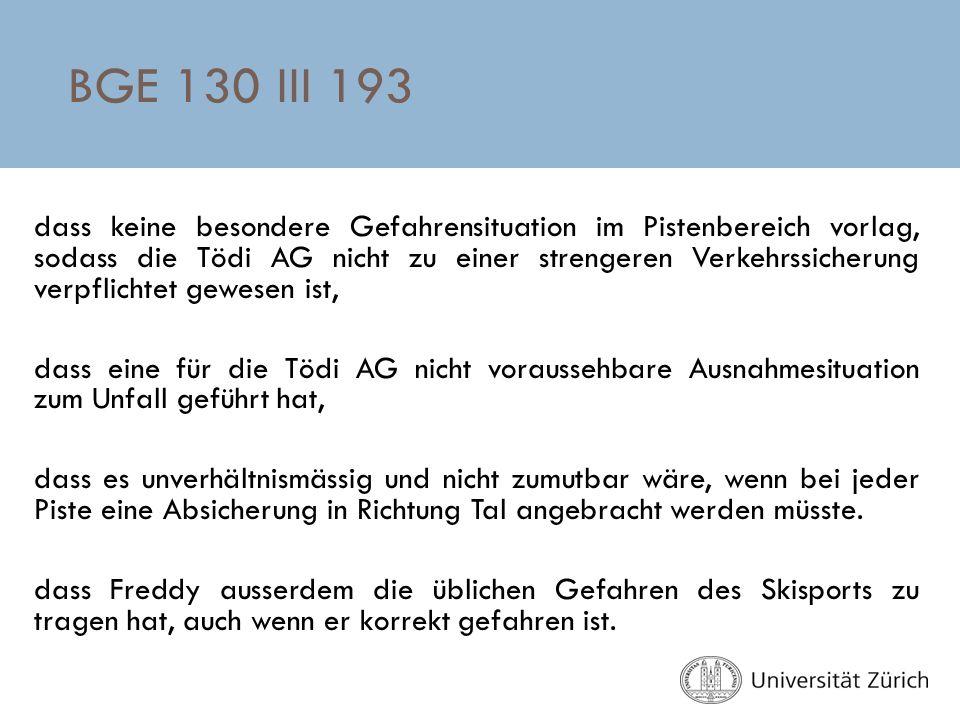 BGE 130 III 193 dass keine besondere Gefahrensituation im Pistenbereich vorlag, sodass die Tödi AG nicht zu einer strengeren Verkehrssicherung verpfli