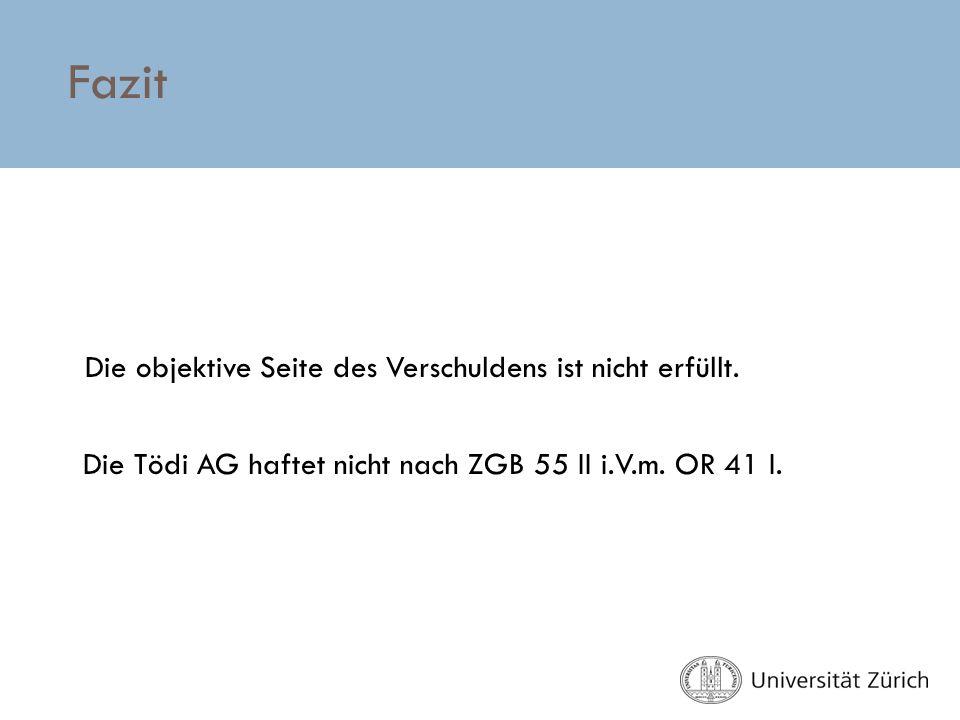 Fazit Die objektive Seite des Verschuldens ist nicht erfüllt. Die Tödi AG haftet nicht nach ZGB 55 II i.V.m. OR 41 I.