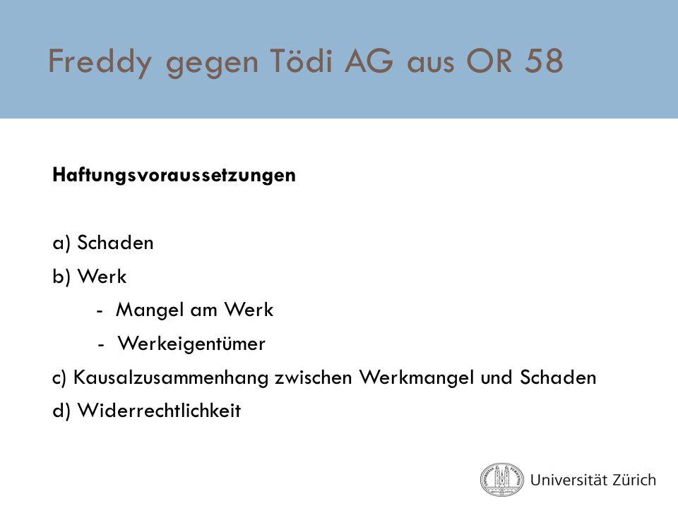 Freddy gegen Tödi AG aus OR 58 Haftungsvoraussetzungen a) Schaden b) Werk - Mangel am Werk - Werkeigentümer c) Kausalzusammenhang zwischen Werkmangel