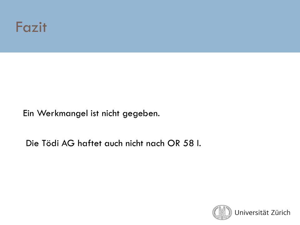 Fazit Ein Werkmangel ist nicht gegeben. Die Tödi AG haftet auch nicht nach OR 58 I.