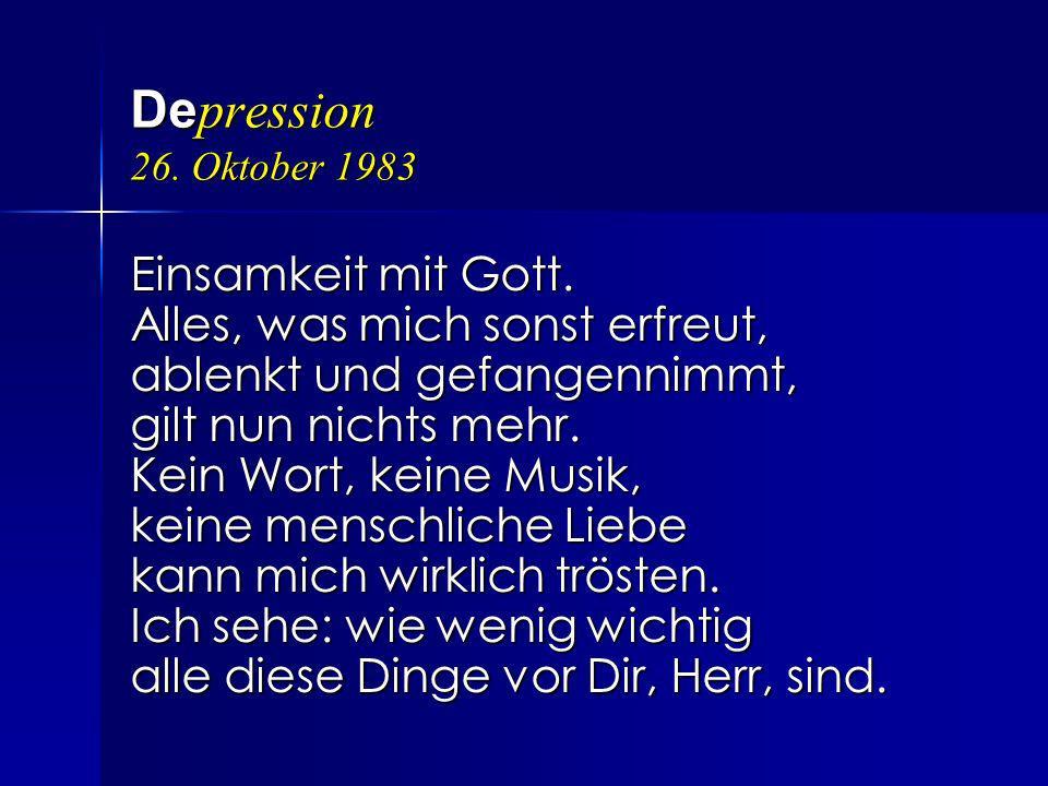 De pression 26. Oktober 1983 Einsamkeit mit Gott. Alles, was mich sonst erfreut, ablenkt und gefangennimmt, gilt nun nichts mehr. Kein Wort, keine Mus