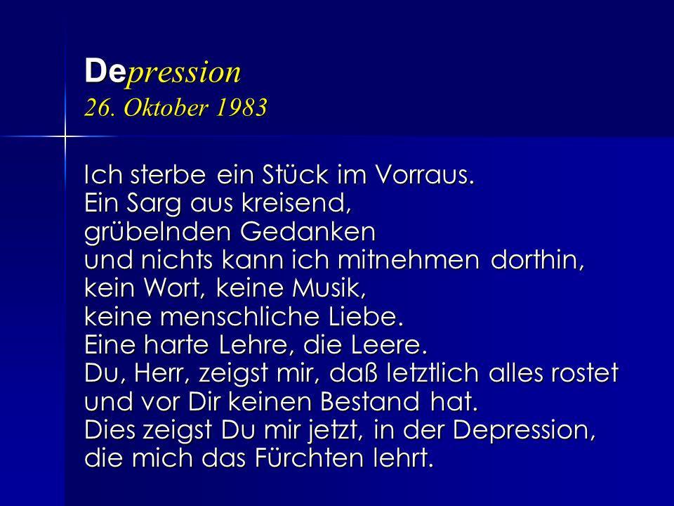 De pression 26. Oktober 1983 Ich sterbe ein Stück im Vorraus. Ein Sarg aus kreisend, grübelnden Gedanken und nichts kann ich mitnehmen dorthin, kein W
