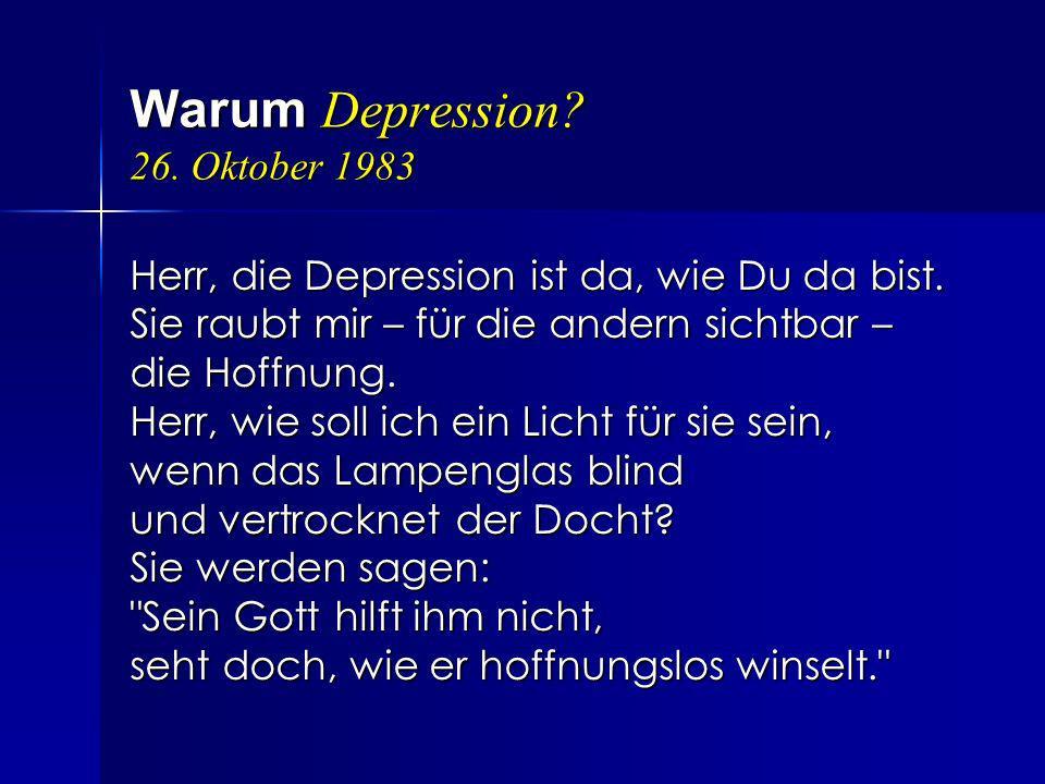 Warum Depression? 26. Oktober 1983 Herr, die Depression ist da, wie Du da bist. Sie raubt mir – für die andern sichtbar – die Hoffnung. Herr, wie soll