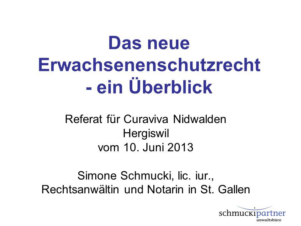Das neue Erwachsenenschutzrecht - ein Überblick Referat für Curaviva Nidwalden Hergiswil vom 10. Juni 2013 Simone Schmucki, lic. iur., Rechtsanwältin