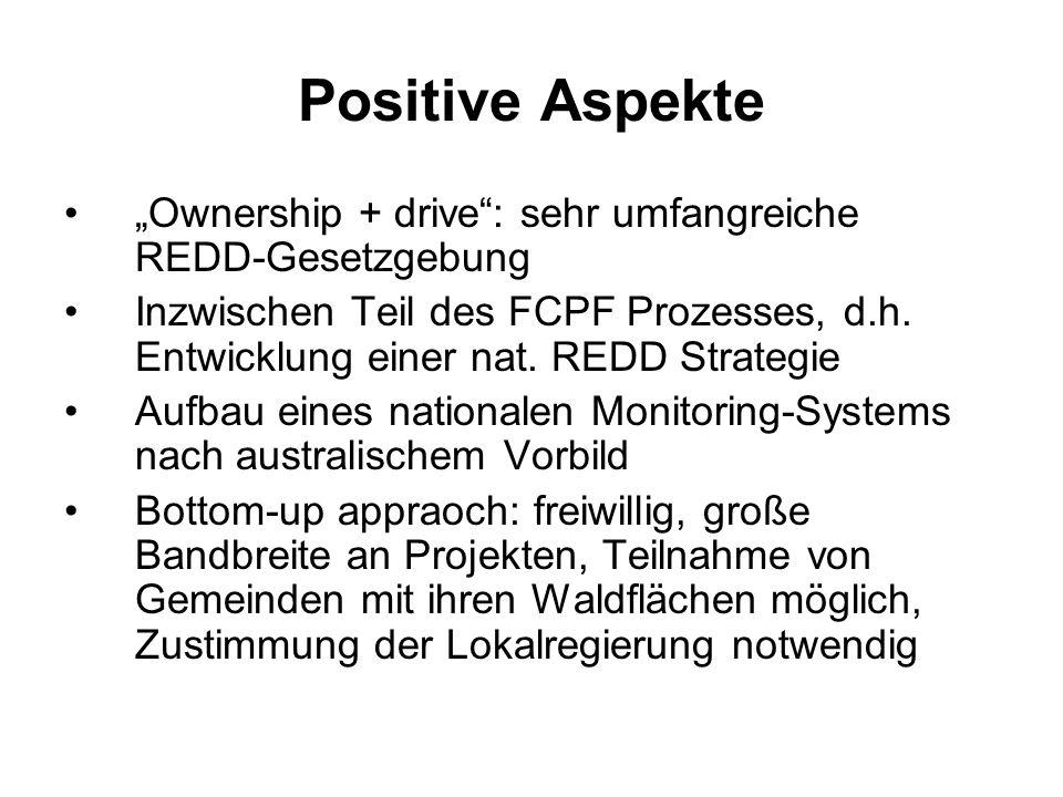 Positive Aspekte Ownership + drive: sehr umfangreiche REDD-Gesetzgebung Inzwischen Teil des FCPF Prozesses, d.h. Entwicklung einer nat. REDD Strategie