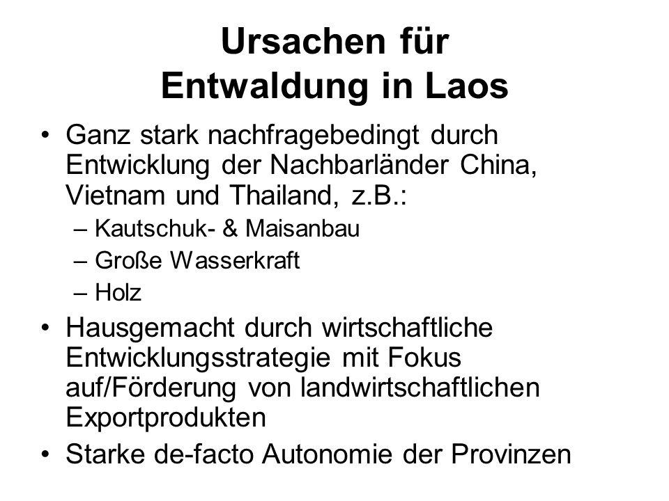 Ursachen für Entwaldung in Laos Ganz stark nachfragebedingt durch Entwicklung der Nachbarländer China, Vietnam und Thailand, z.B.: –Kautschuk- & Maisa