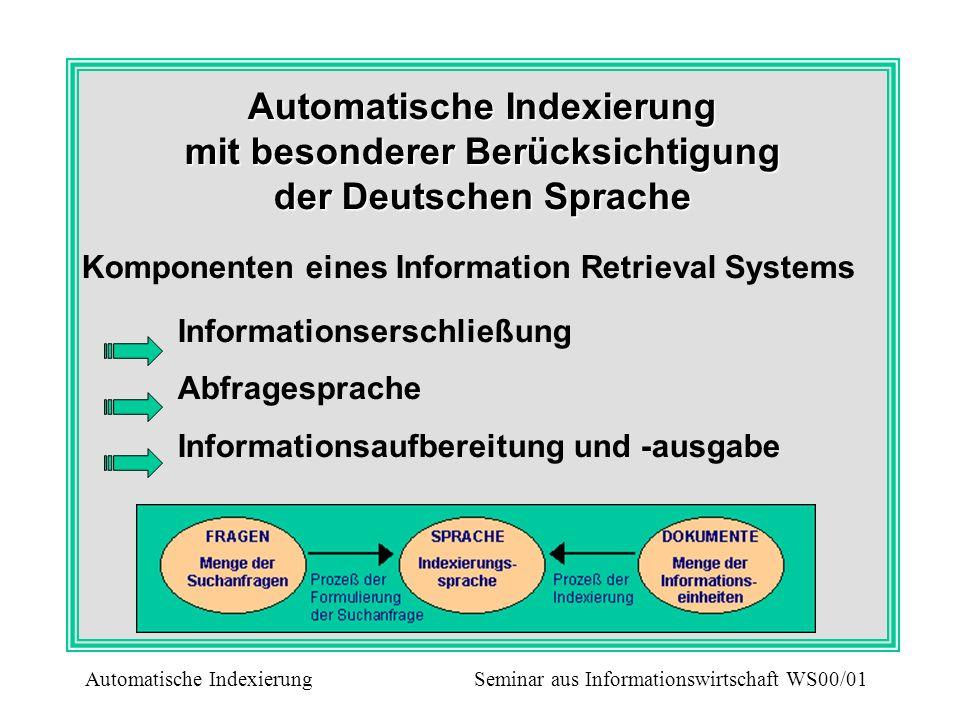 Indexierung und Information Retrieval Systeme Die Indexierung von Dokumenten ist eine zentrale Operation in einem Informationssystem Ermittlung von Deskriptoren, die den Inhalt eines Dokumentes repräsentieren Es ermöglicht die Suche nach Dokumenten die für den Benutzers relevant sind das Verknüpfung der Dokumente, die thematisch zusammengehören die Relevanzbestimmung der einzelnen Dokumente Automatische Indexierung Seminar aus Informationswirtschaft WS00/01