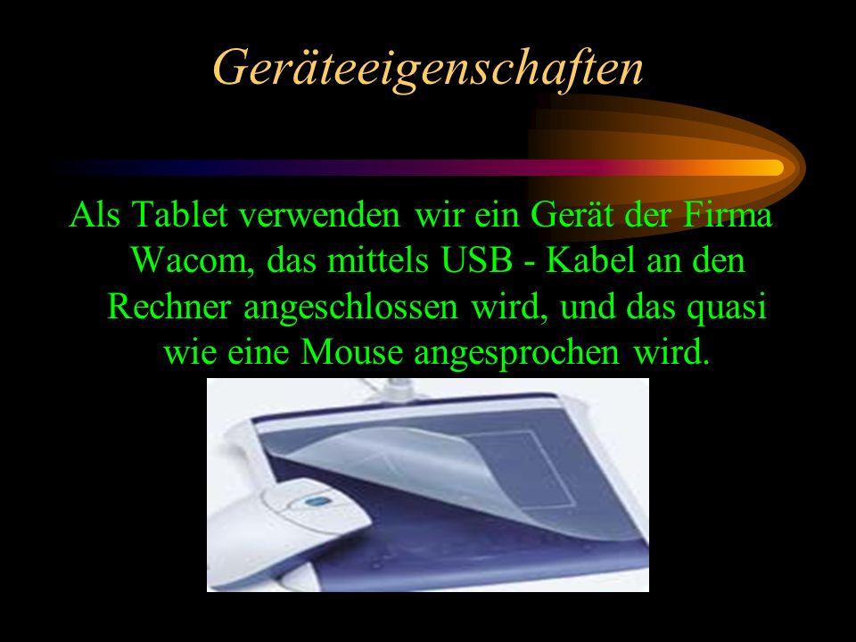 Geräteeigenschaften Als Tablet verwenden wir ein Gerät der Firma Wacom, das mittels USB - Kabel an den Rechner angeschlossen wird, und das quasi wie eine Mouse angesprochen wird.
