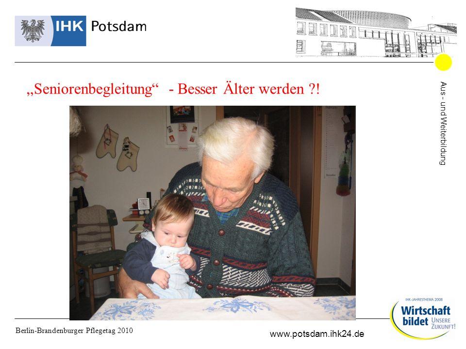 Aus - und Weiterbildung www.potsdam.ihk24.de Berlin-Brandenburger Pflegetag 2010 Seniorenbegleitung - Besser Älter werden !