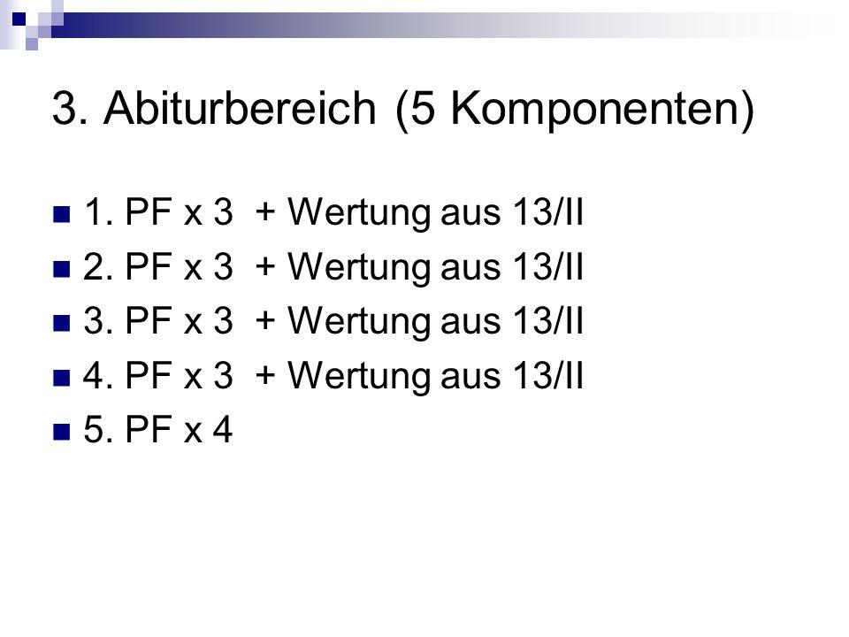 3. Abiturbereich (5 Komponenten) 1. PF x 3 + Wertung aus 13/II 2. PF x 3 + Wertung aus 13/II 3. PF x 3 + Wertung aus 13/II 4. PF x 3 + Wertung aus 13/