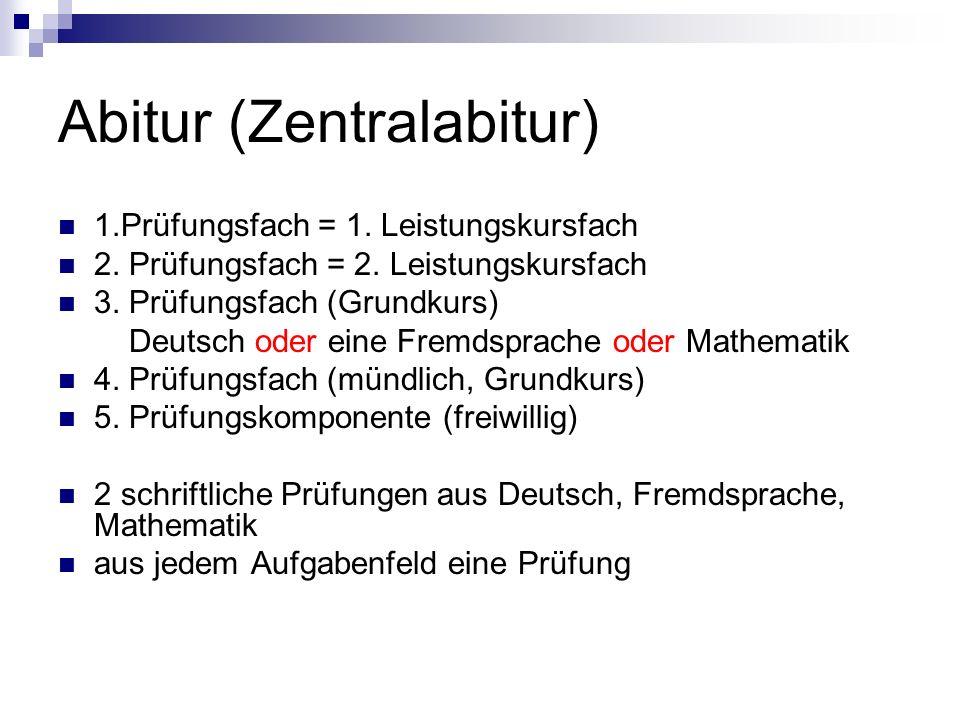Abitur (Zentralabitur) 1.Prüfungsfach = 1. Leistungskursfach 2. Prüfungsfach = 2. Leistungskursfach 3. Prüfungsfach (Grundkurs) Deutsch oder eine Frem