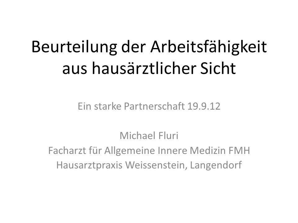 Beurteilung der Arbeitsfähigkeit aus hausärztlicher Sicht Ein starke Partnerschaft 19.9.12 Michael Fluri Facharzt für Allgemeine Innere Medizin FMH Ha