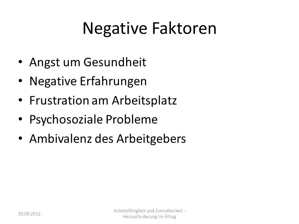 Negative Faktoren Angst um Gesundheit Negative Erfahrungen Frustration am Arbeitsplatz Psychosoziale Probleme Ambivalenz des Arbeitgebers Arbeitsfähigkeit und Zumutbarkeit - Herausforderung im Alltag 19.09.2012