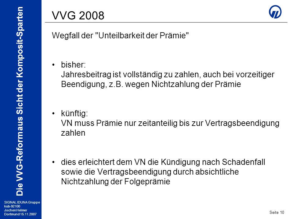 SIGNAL IDUNA Gruppe kub-92100 Jochen Helmer Dortmund 15.11.2007 Die VVG-Reform aus Sicht der Komposit-Sparten Seite 10 VVG 2008 Wegfall der