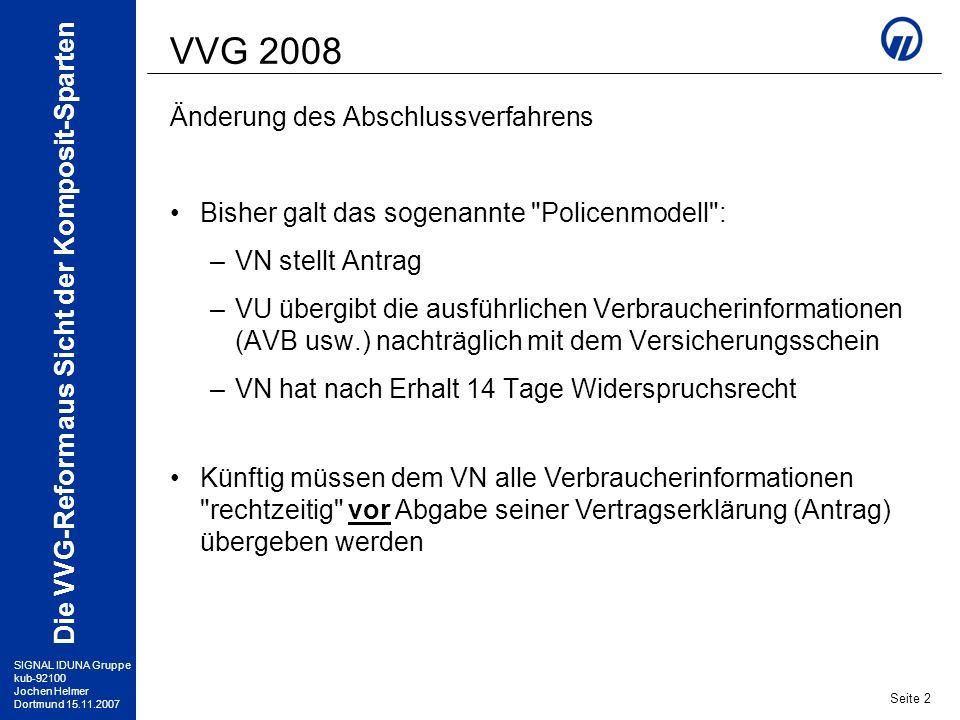 SIGNAL IDUNA Gruppe kub-92100 Jochen Helmer Dortmund 15.11.2007 Die VVG-Reform aus Sicht der Komposit-Sparten Seite 3 VVG 2008 künftig gilt das Antragsverfahren : VN wird beraten (Beratungsprotokoll !) VN erhält einen Vorschlag mit allen relevanten Vertragsgrundlagen und Verbraucherinformationen VN stellt einen Antrag VU prüft den Antrag und erstellt ggf.