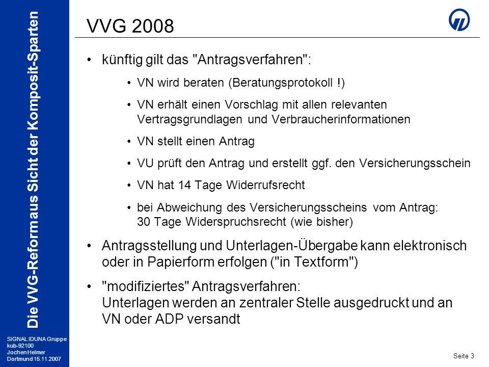 SIGNAL IDUNA Gruppe kub-92100 Jochen Helmer Dortmund 15.11.2007 Die VVG-Reform aus Sicht der Komposit-Sparten Seite 4 VVG 2008 eine Variante ist das Invitatio-Verfahren : VN wird beraten VN erhält einen Vorschlag VN fordert VU auf dessen Basis zur Abgabe eines Angebotes auf ( invitatio ad offerendum ) VU erstellt ein verbindliches Angebot, mit allen relevanten Vertragsgrundlagen und Verbraucherinformationen (dies ist juristisch der Antrag !) VN nimmt das Angebot durch ausdrückliche Erklärung an (Vertragsschluss) VN hat 14 Tage Widerrufsrecht Merke: hier ist das VU der Antragsteller!